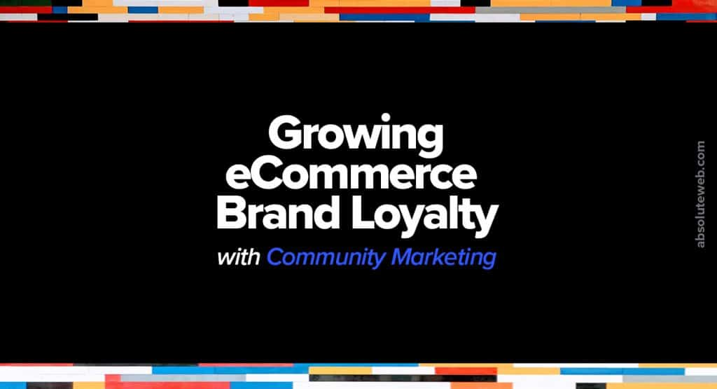 Growing-Ecommerce-Brand-Loyalty-Community-Marketing-Absolute-Web
